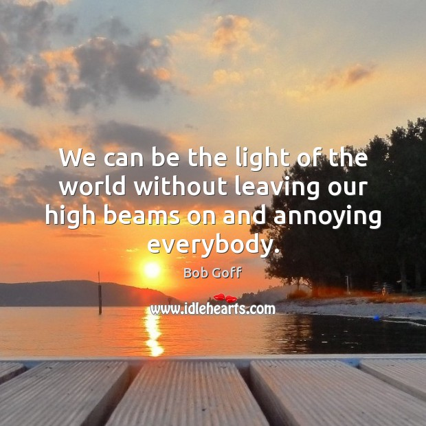We can be the light of the world without leaving our high beams on and annoying everybody. Image