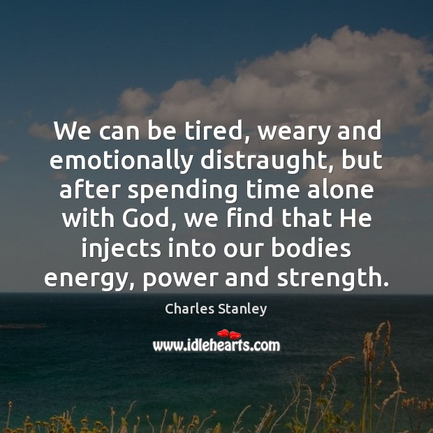 We can be tired, weary and emotionally distraught, but after spending time Image