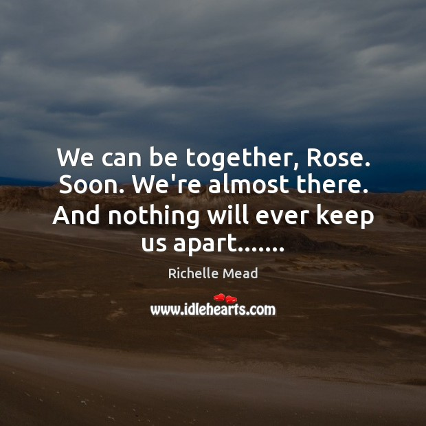 Image, We can be together, Rose. Soon. We're almost there. And nothing will