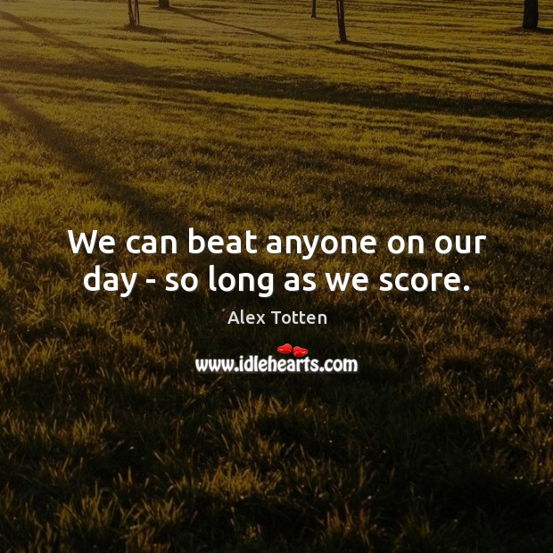 Image, We can beat anyone on our day – so long as we score.