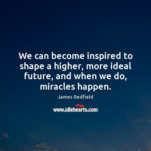 We can become inspired to shape a higher, more ideal future, and James Redfield Picture Quote