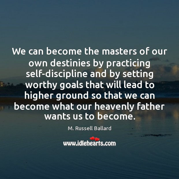 We can become the masters of our own destinies by practicing self-discipline Image