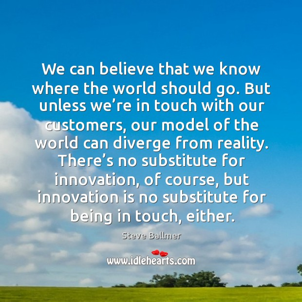 Image, We can believe that we know where the world should go. But unless we're in touch with