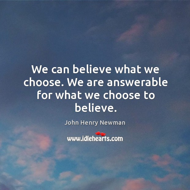 We can believe what we choose. We are answerable for what we choose to believe. Image