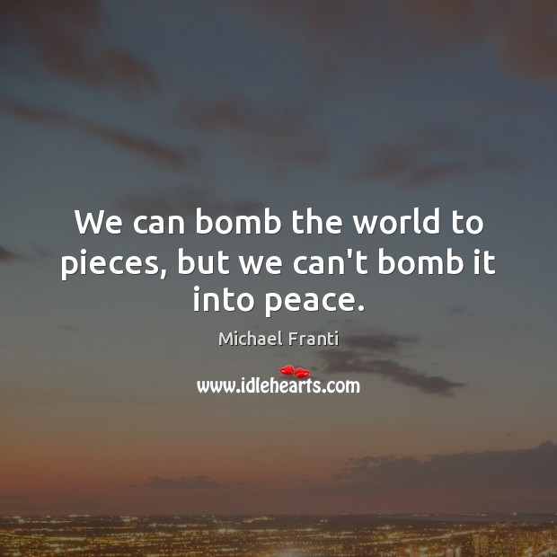 Image, We can bomb the world to pieces, but we can't bomb it into peace.