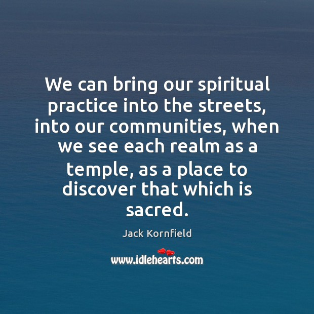 We can bring our spiritual practice into the streets, into our communities, Jack Kornfield Picture Quote