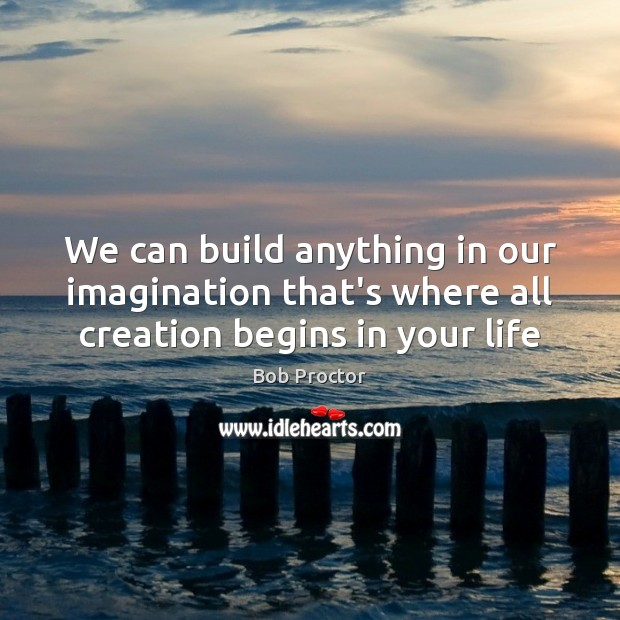 We can build anything in our imagination that's where all creation begins in your life Bob Proctor Picture Quote