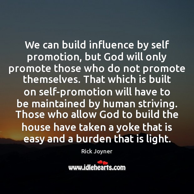 We can build influence by self promotion, but God will only promote Rick Joyner Picture Quote