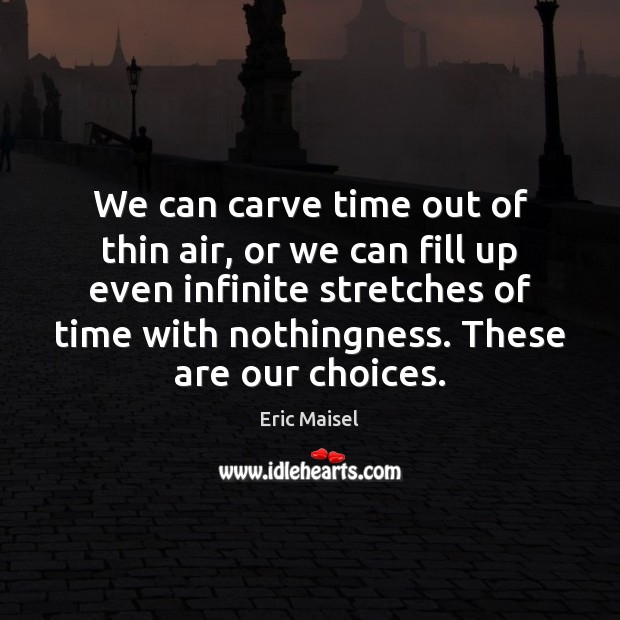 Image, We can carve time out of thin air, or we can fill