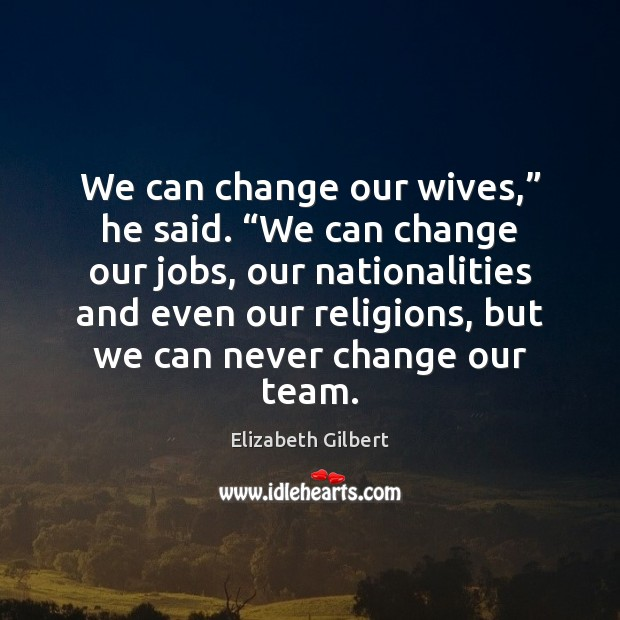 "We can change our wives,"" he said. ""We can change our jobs, Elizabeth Gilbert Picture Quote"
