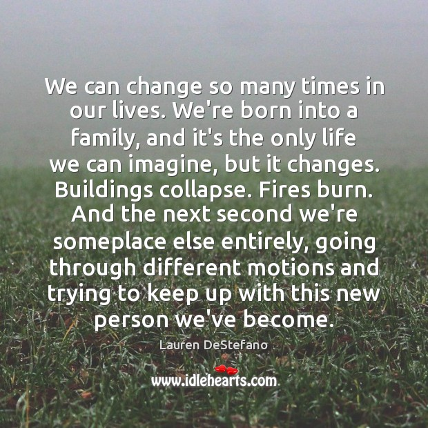 We can change so many times in our lives. We're born into Lauren DeStefano Picture Quote