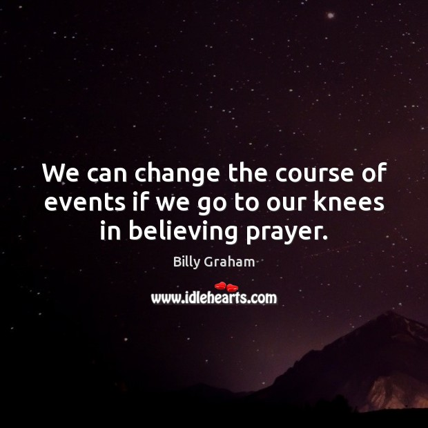 We can change the course of events if we go to our knees in believing prayer. Billy Graham Picture Quote