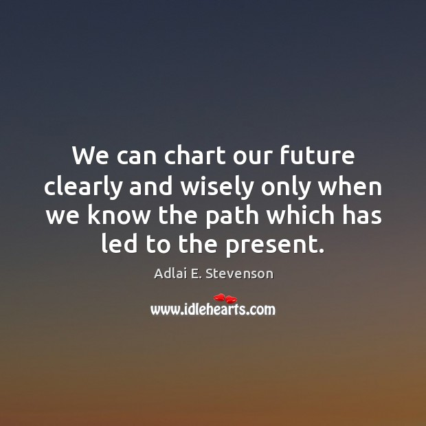 Image, We can chart our future clearly and wisely only when we know