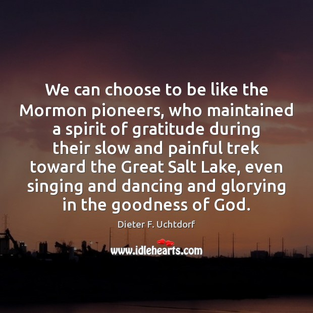 We can choose to be like the Mormon pioneers, who maintained a Dieter F. Uchtdorf Picture Quote