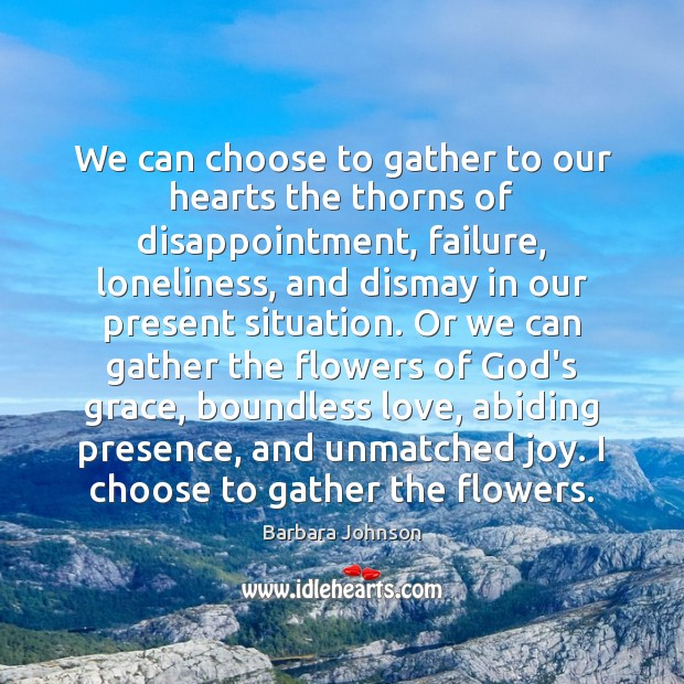 We can choose to gather to our hearts the thorns of disappointment, Barbara Johnson Picture Quote
