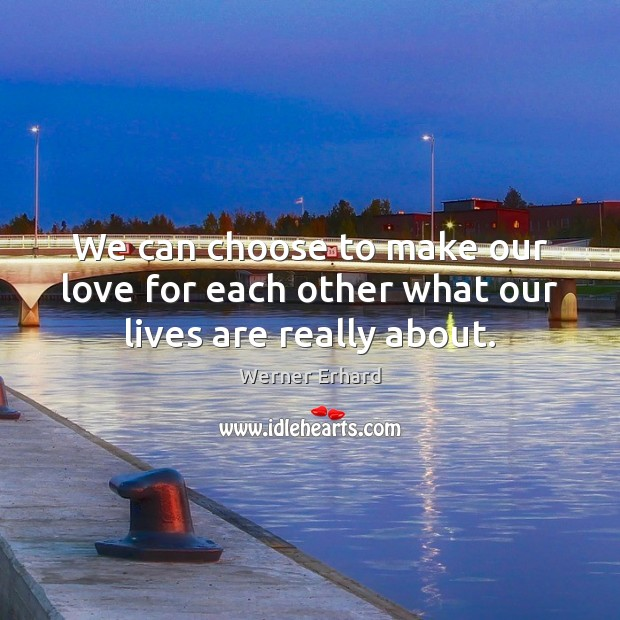 We can choose to make our love for each other what our lives are really about. Werner Erhard Picture Quote