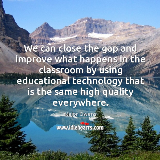 We can close the gap and improve what happens in the classroom Major Owens Picture Quote