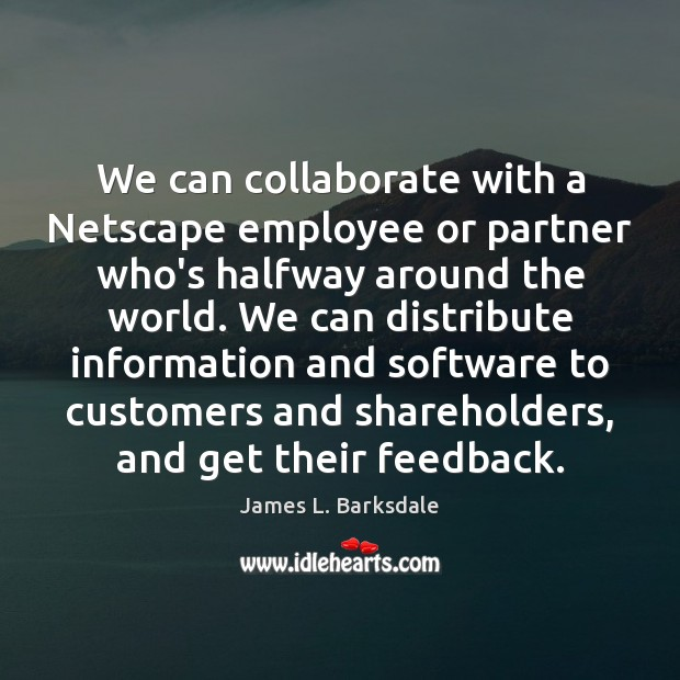 We can collaborate with a Netscape employee or partner who's halfway around Image