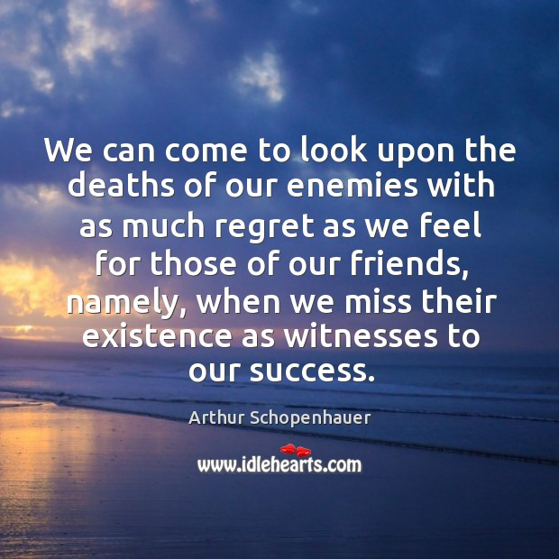 We can come to look upon the deaths of our enemies with as much regret as we feel for Image