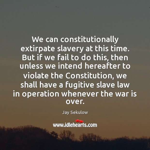 We can constitutionally extirpate slavery at this time. But if we fail Image