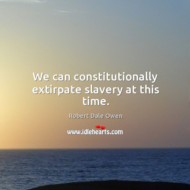 We can constitutionally extirpate slavery at this time. Image