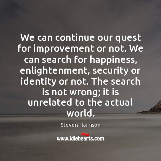 We can continue our quest for improvement or not. We can search Steven Harrison Picture Quote