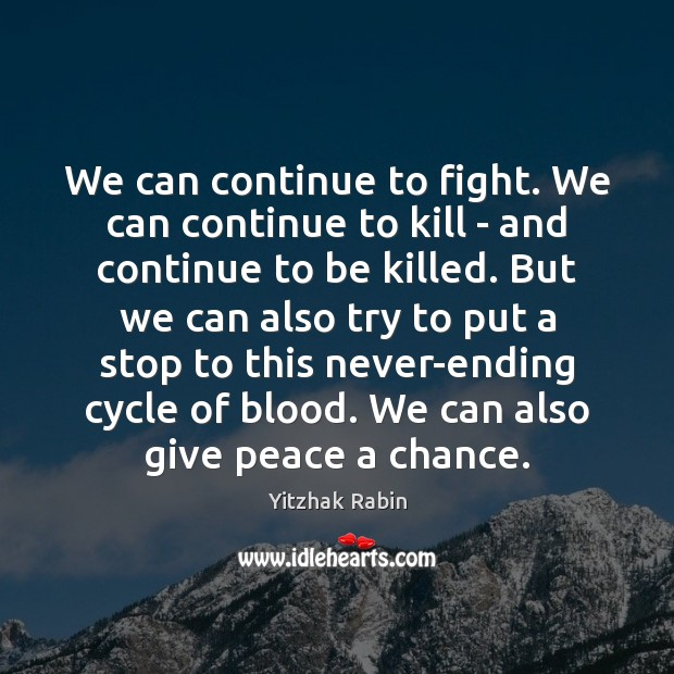We can continue to fight. We can continue to kill – and Yitzhak Rabin Picture Quote