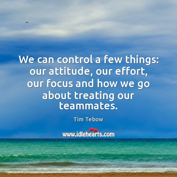 We can control a few things: our attitude, our effort, our focus Tim Tebow Picture Quote