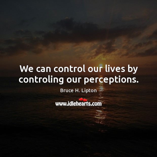 We can control our lives by controling our perceptions. Image