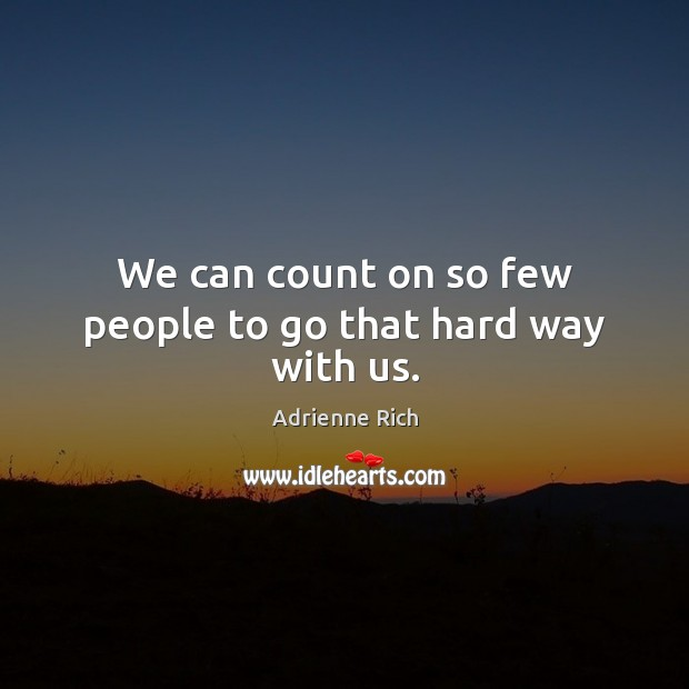 We can count on so few people to go that hard way with us. Adrienne Rich Picture Quote