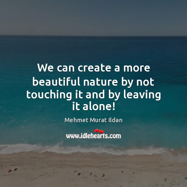 We can create a more beautiful nature by not touching it and by leaving it alone! Image