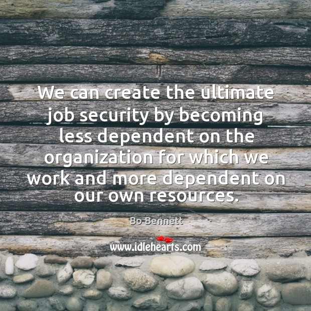 We can create the ultimate job security by becoming less dependent on the organization Bo Bennett Picture Quote