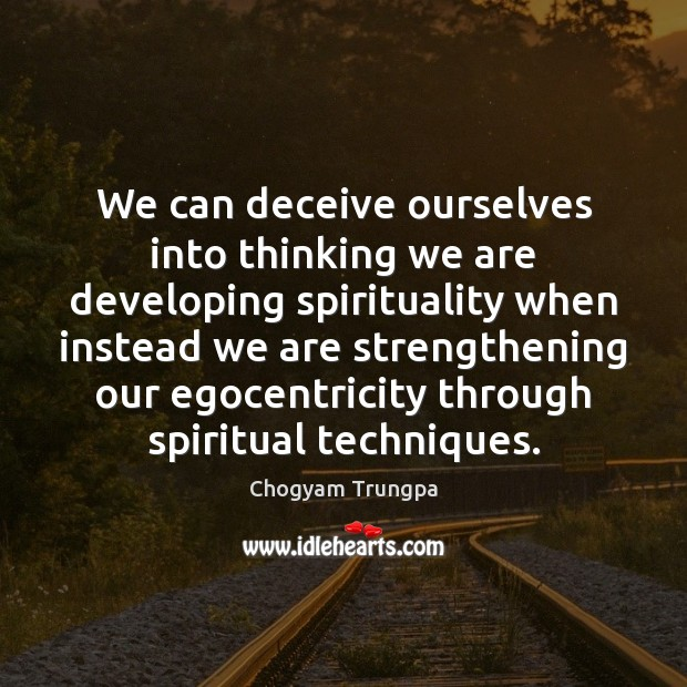 We can deceive ourselves into thinking we are developing spirituality when instead Image