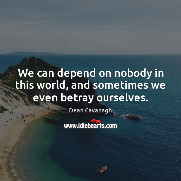 We can depend on nobody in this world, and sometimes we even betray ourselves. Dean Cavanagh Picture Quote