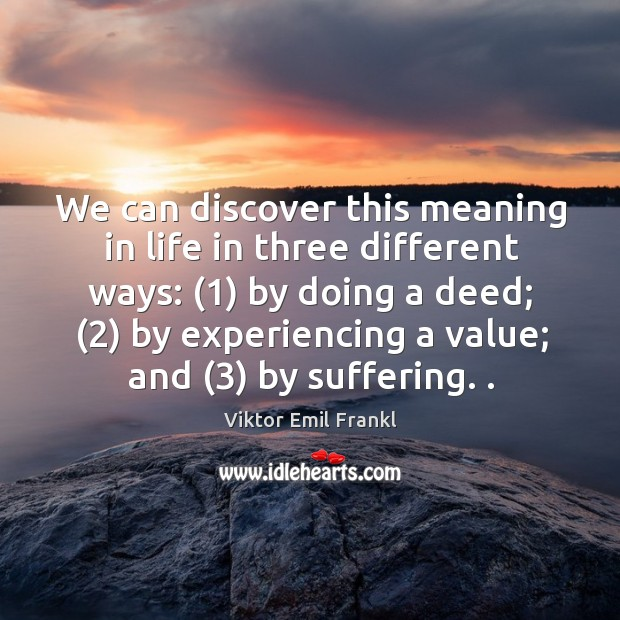 We can discover this meaning in life in three different ways: (1) by doing a deed; Image