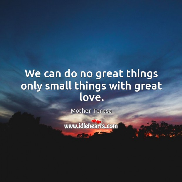 Image, We can do no great things only small things with great love.