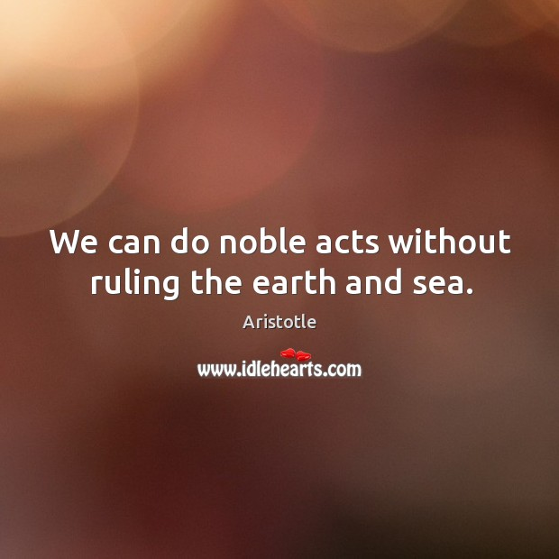 Image, We can do noble acts without ruling the earth and sea.