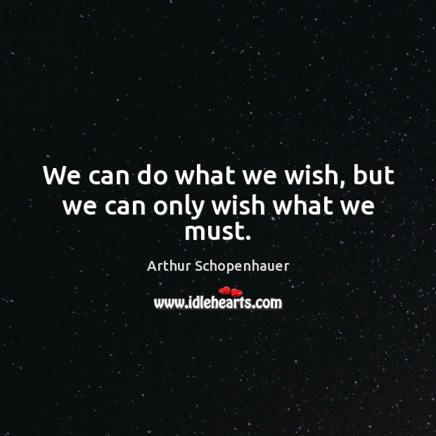 We can do what we wish, but we can only wish what we must. Arthur Schopenhauer Picture Quote