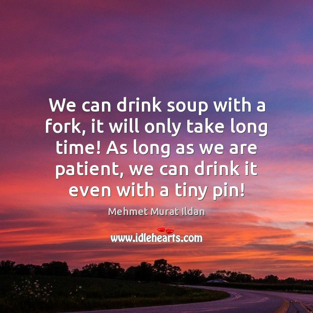 Image, We can drink soup with a fork, it will only take long