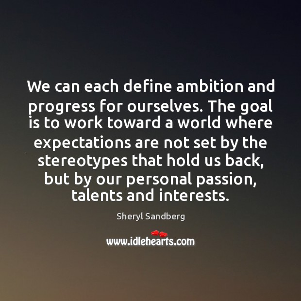 We can each define ambition and progress for ourselves. The goal is Image