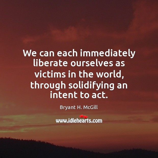 We can each immediately liberate ourselves as victims in the world, through Bryant H. McGill Picture Quote