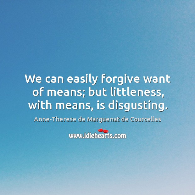 We can easily forgive want of means; but littleness, with means, is disgusting. Image