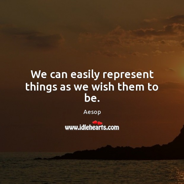We can easily represent things as we wish them to be. Aesop Picture Quote