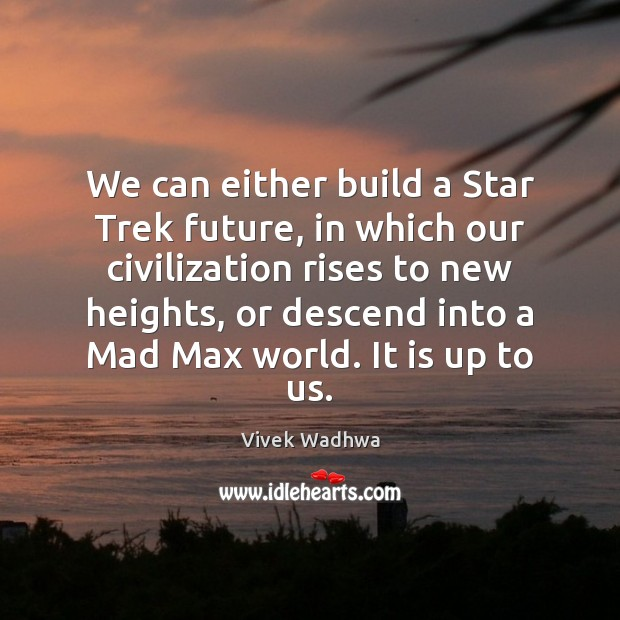 We can either build a Star Trek future, in which our civilization Vivek Wadhwa Picture Quote