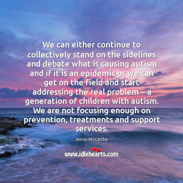 Image, We can either continue to collectively stand on the sidelines and debate what is causing autism and if it is