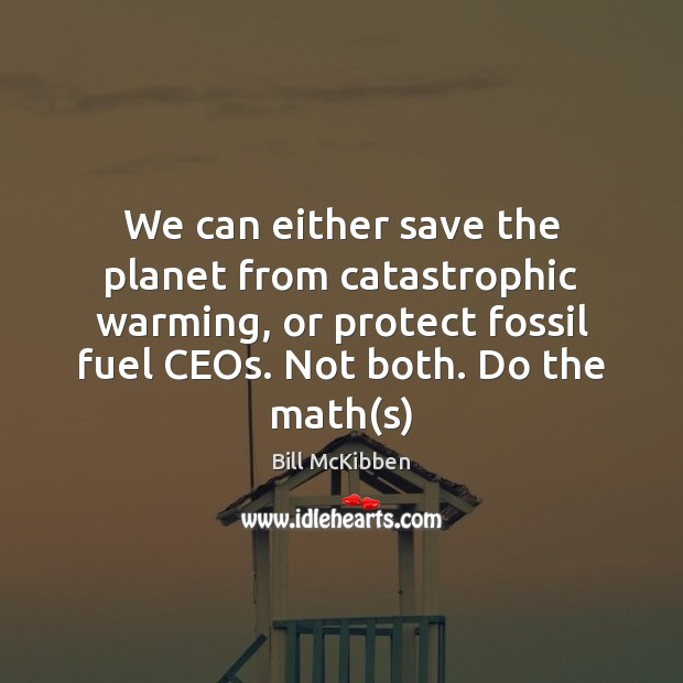We can either save the planet from catastrophic warming, or protect fossil Bill McKibben Picture Quote