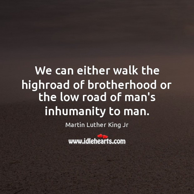 Image, We can either walk the highroad of brotherhood or the low road of man's inhumanity to man.