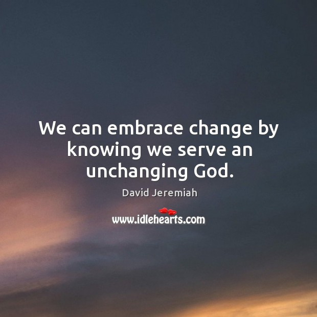 We can embrace change by knowing we serve an unchanging God. Image