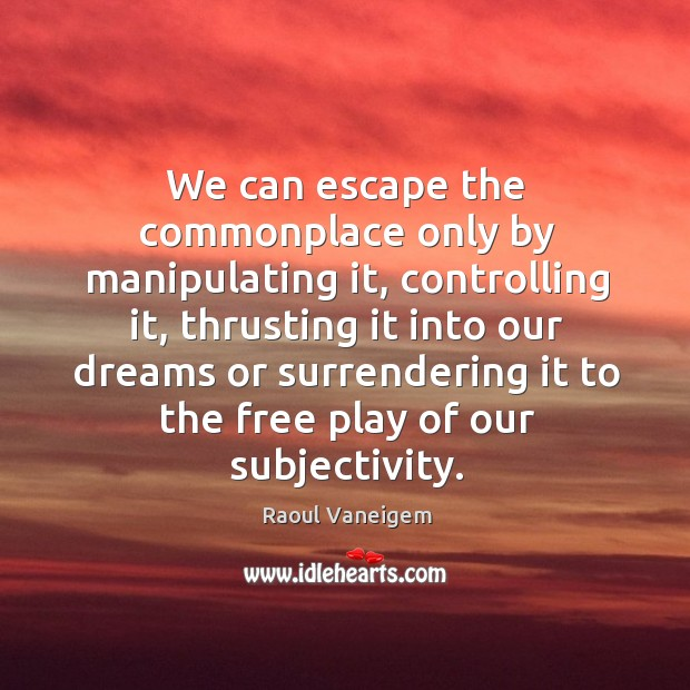 We can escape the commonplace only by manipulating it, controlling it Raoul Vaneigem Picture Quote