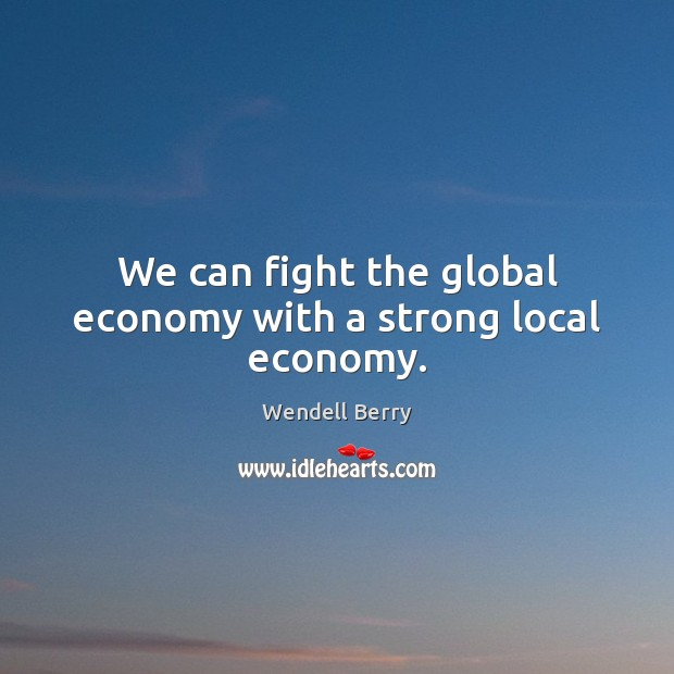We can fight the global economy with a strong local economy. Image